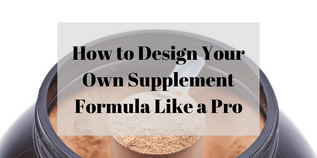 How to Design Your Own Supplement Formula Like a Pro